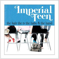 Imperial Teen -  The Hair, The TV, The Baby And The Band