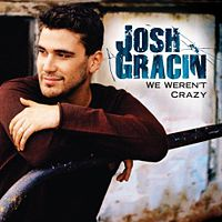 Josh Gracin  	We Weren\'t Crazy