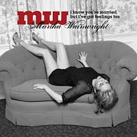 Martha Wainwright  	I Know You\'re Married But I\'ve Got Feelings, Too