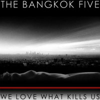 The Bangkok Five  	We Love What Kills Us
