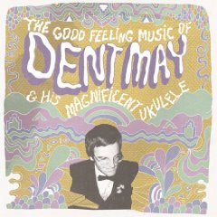 Dent May & His Magnificent Ukulele: The Good Feeling Music of Dent May & His Magnificent Ukulele